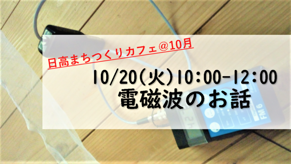 10/20(火)10:00 日高まちつくりカフェ@10月~電磁波を知って日々の対策につなげよう!